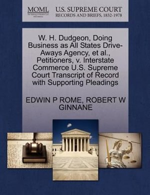 W. H. Dudgeon, Doing Business As All States Drive-aways Agency, Et Al., Petitioners, V. Interstate Commerce U.s. Supreme Court Transcript Of Record With Supporting Pleadings by Edwin P Rome