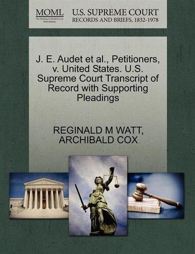 J. E. Audet Et Al., Petitioners, V. United States. U.s. Supreme Court Transcript Of Record With Supporting Pleadings by Reginald M Watt
