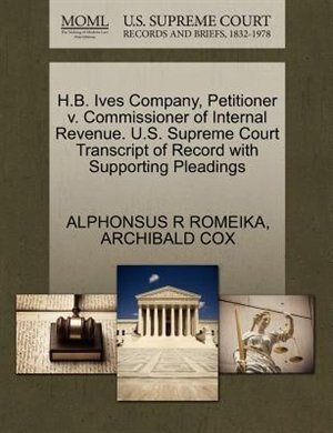 H.b. Ives Company, Petitioner V. Commissioner Of Internal Revenue. U.s. Supreme Court Transcript Of Record With Supporting Pleadings by Alphonsus R Romeika