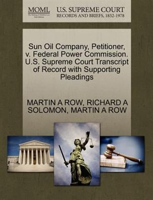 Sun Oil Company, Petitioner, V. Federal Power Commission. U.s. Supreme Court Transcript Of Record With Supporting Pleadings by Martin A Row