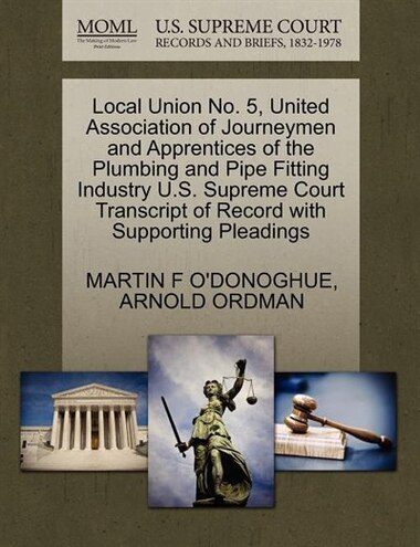 Local Union No. 5, United Association Of Journeymen And Apprentices Of The Plumbing And Pipe Fitting Industry U.s. Supreme Court Transcript Of Record With Supporting Pleadings by Martin F O'donoghue