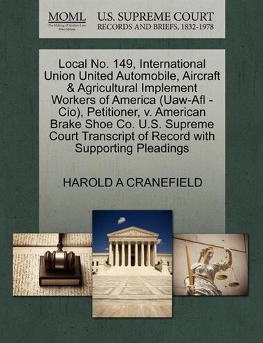 Local No. 149, International Union United Automobile, Aircraft & Agricultural Implement Workers Of America (uaw-afl -cio), Petitioner, V. American Brake Shoe Co. U.s. Supreme Court Transcript Of Record With Supporting Pleadings by Harold A Cranefield