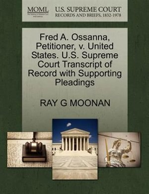 Fred A. Ossanna, Petitioner, V. United States. U.s. Supreme Court Transcript Of Record With Supporting Pleadings by Ray G Moonan