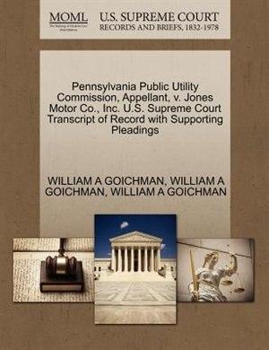 Pennsylvania Public Utility Commission, Appellant, V. Jones Motor Co., Inc. U.s. Supreme Court Transcript Of Record With Supporting Pleadings by William A Goichman
