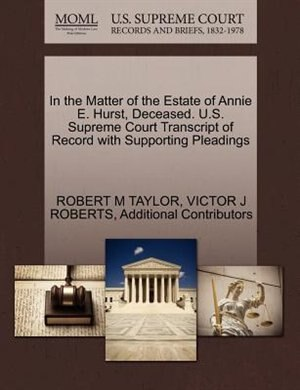 In The Matter Of The Estate Of Annie E. Hurst, Deceased. U.s. Supreme Court Transcript Of Record With Supporting Pleadings by Robert M Taylor