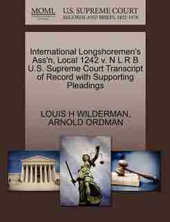 International Longshoremen's Ass'n, Local 1242 V. N L R B U.s. Supreme Court Transcript Of Record With Supporting Pleadings by Louis H Wilderman