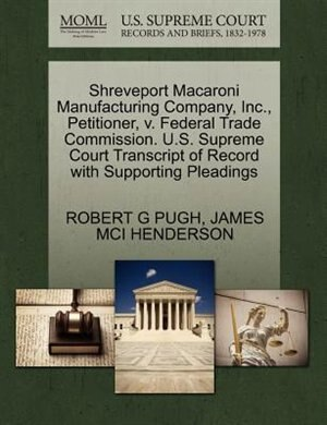 Shreveport Macaroni Manufacturing Company, Inc., Petitioner, V. Federal Trade Commission. U.s. Supreme Court Transcript Of Record With Supporting Pleadings by Robert G Pugh