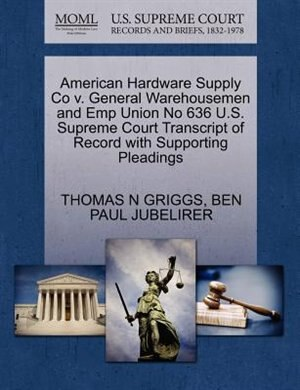 American Hardware Supply Co V. General Warehousemen And Emp Union No 636 U.s. Supreme Court Transcript Of Record With Supporting Pleadings by Thomas N Griggs