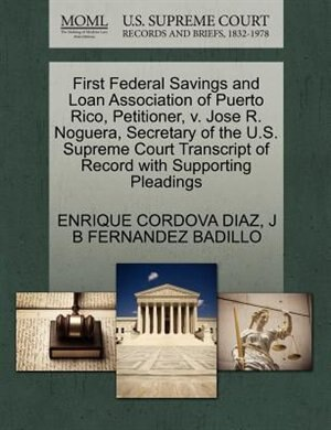 First Federal Savings And Loan Association Of Puerto Rico, Petitioner, V. Jose R. Noguera, Secretary Of The U.s. Supreme Court Transcript Of Record With Supporting Pleadings by Enrique Cordova Diaz