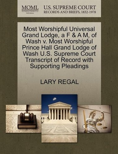Most Worshipful Universal Grand Lodge, A F & A M, Of Wash V. Most Worshipful Prince Hall Grand Lodge Of Wash U.s. Supreme Court Transcript Of Record With Supporting Pleadings by Lary Regal