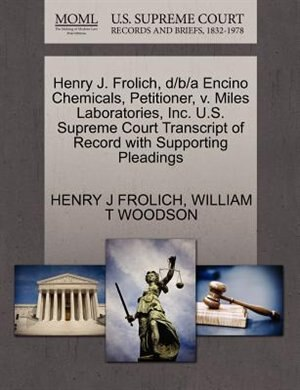 Henry J. Frolich, D/b/a Encino Chemicals, Petitioner, V. Miles Laboratories, Inc. U.s. Supreme Court Transcript Of Record With Supporting Pleadings de Henry J Frolich