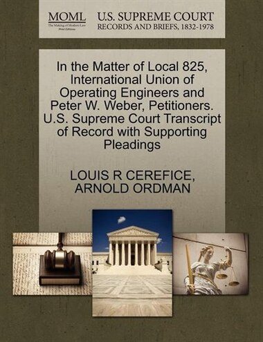 In The Matter Of Local 825, International Union Of Operating Engineers And Peter W. Weber, Petitioners. U.s. Supreme Court Transcript Of Record With Supporting Pleadings by LOUIS R CEREFICE