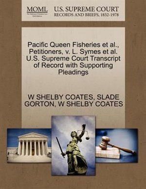 Pacific Queen Fisheries Et Al., Petitioners, V. L. Symes Et Al. U.s. Supreme Court Transcript Of Record With Supporting Pleadings by W Shelby Coates