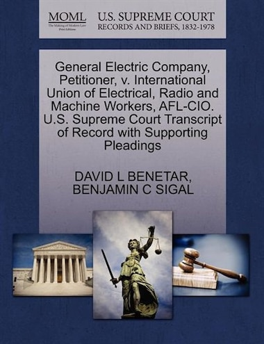 General Electric Company, Petitioner, V. International Union Of Electrical, Radio And Machine Workers, Afl-cio. U.s. Supreme Court Transcript Of Record With Supporting Pleadings by David L Benetar