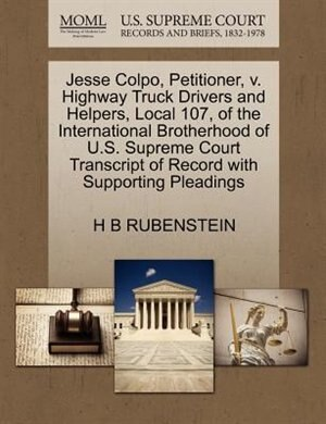 Jesse Colpo, Petitioner, V. Highway Truck Drivers And Helpers, Local 107, Of The International Brotherhood Of U.s. Supreme Court Transcript Of Record With Supporting Pleadings by H B Rubenstein