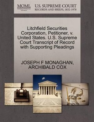 Litchfield Securities Corporation, Petitioner, V. United States. U.s. Supreme Court Transcript Of Record With Supporting Pleadings by Joseph F Monaghan