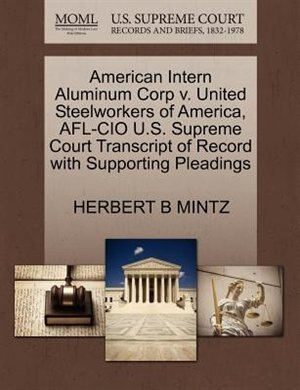 American Intern Aluminum Corp V. United Steelworkers Of America, Afl-cio U.s. Supreme Court Transcript Of Record With Supporting Pleadings by Herbert B Mintz