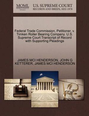Federal Trade Commission, Petitioner, V. Timken Roller Bearing Company. U.s. Supreme Court Transcript Of Record With Supporting Pleadings by James Mci Henderson