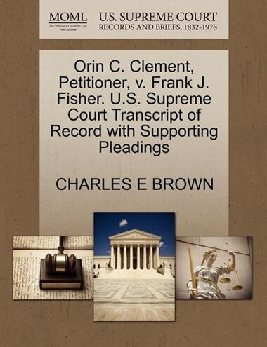 Orin C. Clement, Petitioner, V. Frank J. Fisher. U.s. Supreme Court Transcript Of Record With Supporting Pleadings by Charles E Brown