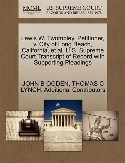 Lewis W. Twombley, Petitioner, V. City Of Long Beach, California, Et Al. U.s. Supreme Court Transcript Of Record With Supporting Pleadings by John B Ogden