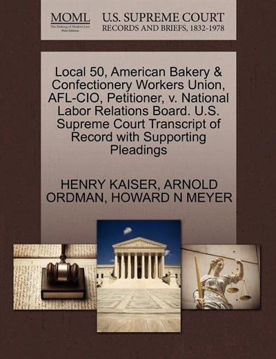 Local 50, American Bakery & Confectionery Workers Union, Afl-cio, Petitioner, V. National Labor Relations Board. U.s. Supreme Court Transcript Of Record With Supporting Pleadings by Henry Kaiser