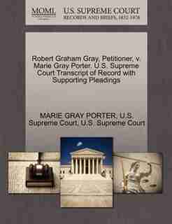 Robert Graham Gray, Petitioner, V. Marie Gray Porter. U.s. Supreme Court Transcript Of Record With Supporting Pleadings by Marie Gray Porter