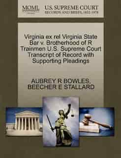 Virginia Ex Rel Virginia State Bar V. Brotherhood Of R Trainmen U.s. Supreme Court Transcript Of Record With Supporting Pleadings by Aubrey R Bowles