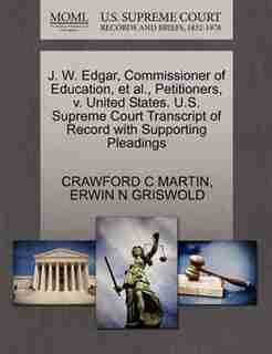 J. W. Edgar, Commissioner Of Education, Et Al., Petitioners, V. United States. U.s. Supreme Court Transcript Of Record With Supporting Pleadings by Crawford C Martin