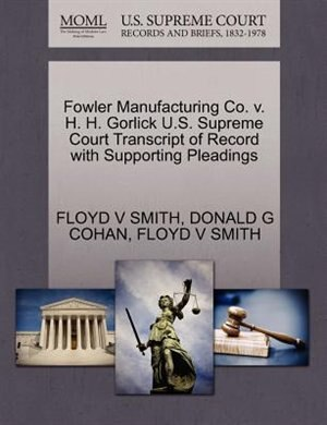 Fowler Manufacturing Co. V. H. H. Gorlick U.s. Supreme Court Transcript Of Record With Supporting Pleadings by Floyd V Smith