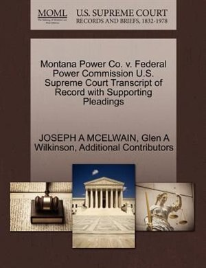 Montana Power Co. V. Federal Power Commission U.s. Supreme Court Transcript Of Record With Supporting Pleadings by Joseph A Mcelwain
