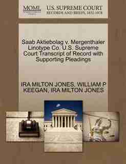 Saab Aktiebolag V. Mergenthaler Linotype Co. U.s. Supreme Court Transcript Of Record With Supporting Pleadings by Ira Milton Jones