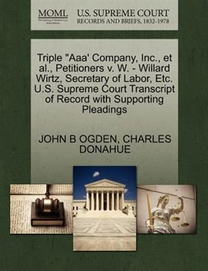 "Triple ""aaa' Company, Inc., Et Al., Petitioners V. W. - Willard Wirtz, Secretary Of Labor, Etc. U.s. Supreme Court Transcript Of Record With Supporting Pleadings by John B Ogden"