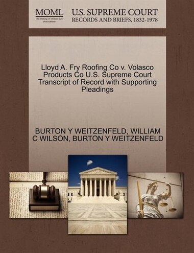 Lloyd A. Fry Roofing Co V. Volasco Products Co U.s. Supreme Court Transcript Of Record With Supporting Pleadings by Burton Y Weitzenfeld