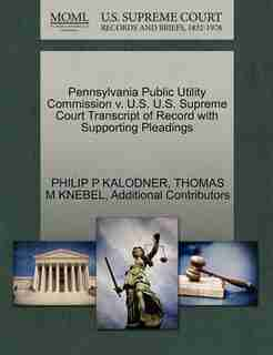 Pennsylvania Public Utility Commission V. U.s. U.s. Supreme Court Transcript Of Record With Supporting Pleadings by Philip P Kalodner