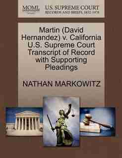 Martin (david Hernandez) V. California U.s. Supreme Court Transcript Of Record With Supporting Pleadings by Nathan Markowitz