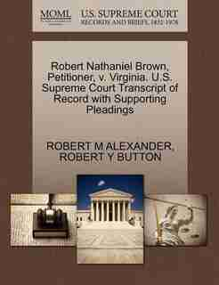 Robert Nathaniel Brown, Petitioner, V. Virginia. U.s. Supreme Court Transcript Of Record With Supporting Pleadings by Robert M Alexander