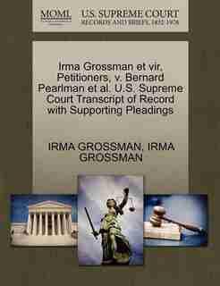 Irma Grossman Et Vir, Petitioners, V. Bernard Pearlman Et Al. U.s. Supreme Court Transcript Of Record With Supporting Pleadings by Irma Grossman