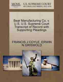 Bear Manufacturing Co. V. U.s. U.s. Supreme Court Transcript Of Record With Supporting Pleadings by Francis J Coyle