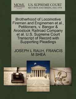 Brotherhood Of Locomotive Firemen And Enginemen Et Al., Petitioners, V. Bangor & Aroostook Railroad Company Et Al. U.s. Supreme Court Transcript Of Record With Supporting Pleadings by Joseph L Rauh