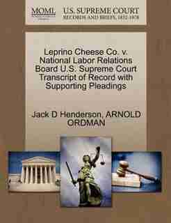 Leprino Cheese Co. V. National Labor Relations Board U.s. Supreme Court Transcript Of Record With Supporting Pleadings by Jack D Henderson