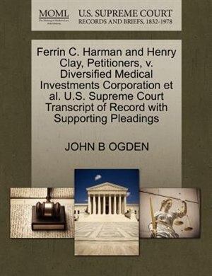 Ferrin C. Harman And Henry Clay, Petitioners, V. Diversified Medical Investments Corporation Et Al. U.s. Supreme Court Transcript Of Record With Supporting Pleadings by John B Ogden