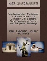 Virgil Ayers Et Al., Petitioners, V. Spartan Grain & Mill Company. U.s. Supreme Court Transcript Of…