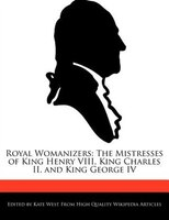 Royal Womanizers: The Mistresses Of King Henry Viii, King Charles Ii, And King George Iv