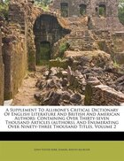 A Supplement To Allibone's Critical Dictionary Of English Literature And British And American…