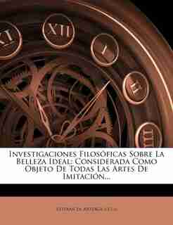 Investigaciones Filosóficas Sobre La Belleza Ideal: Considerada Como Objeto De Todas Las Artes De Imitación... by Esteban De Arteaga ((s.i.))