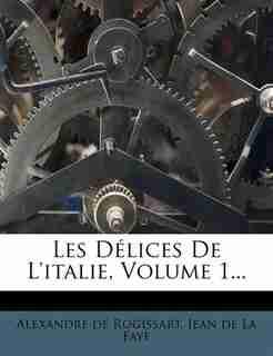 Les Délices De L'italie, Volume 1... by Alexandre De Rogissart