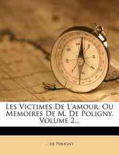 Les Victimes De L'amour, Ou Memoires De M. De Poligny, Volume 2... by ... De Poligny
