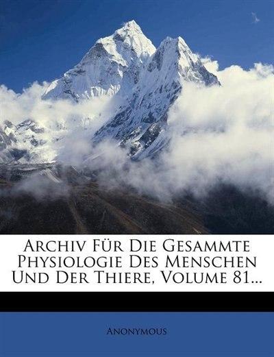 Archiv F³r Die Gesammte Physiologie Des Menschen Und Der Thiere, Volume 81... by Anonymous