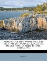 Mémoires De Littérature Tirés Des Registres De L'académie Royale Des Inscriptions Et Belles-lettres…
