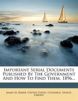 Important Serial Documents Published By The Government And How To Find Them. 1896...